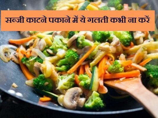 सब्जी काटने पकाने मे ये गलती ना करें